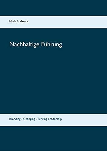 Nachhaltige Führung: Branding - Changing - Serving Leadership