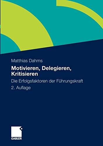 Motivieren - Delegieren - Kritisieren: Die Erfolgsfaktoren der Führungskraft (German...