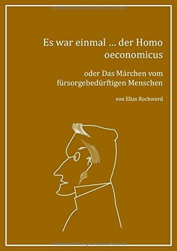 Es war einmal ... der Homo oeconomicus: oder Das Märchen vom fürsorgebedürftigen...