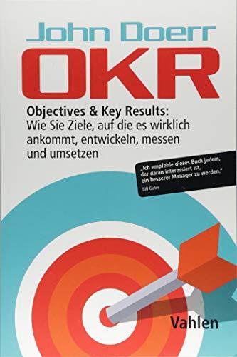 OKR: Objectives & Key Results: Wie Sie Ziele, auf die es wirklich ankommt, entwickeln,...