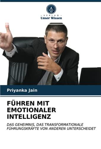 FÜHREN MIT EMOTIONALER INTELLIGENZ: DAS GEHEIMNIS, DAS TRANSFORMATIONALE FÜHRUNGSKRÄFTE...