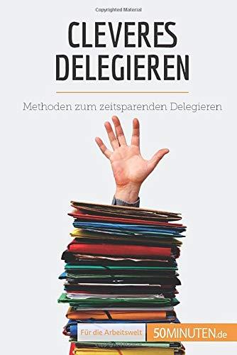 Cleveres Delegieren: Methoden zum zeitsparenden Delegieren (Coaching)