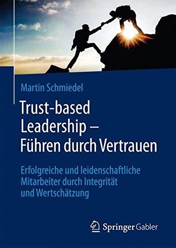 Trust-based Leadership – Führen durch Vertrauen: Erfolgreiche und leidenschaftliche...