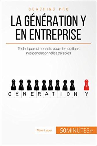 La génération Y en entreprise: Techniques et conseils pour des relations...