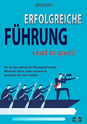 Erfolgreiche Führung – Lead to goals: Wie Sie eine authentische Führungskraft werden....