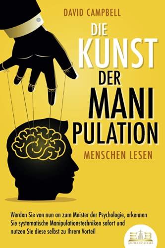 Die Kunst der Manipulation - Menschen lesen: Werden Sie von nun an zum Meister der...