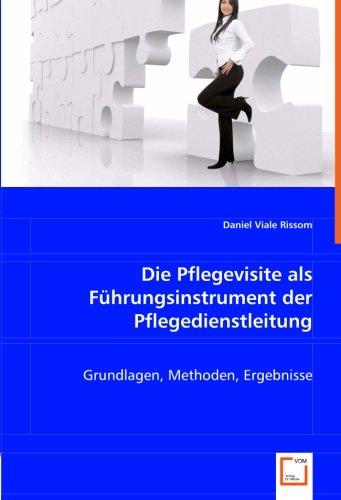 Die Pflegevisite als Führungsinstrument der Pflegedienstleitung: Grundlagen, Methoden,...