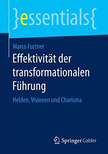 Effektivität der transformationalen Führung: Helden, Visionen und Charisma (essentials)