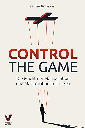 CONTROL THE GAME – die Macht der Manipulation und Manipulationstechniken: Wie Sie...