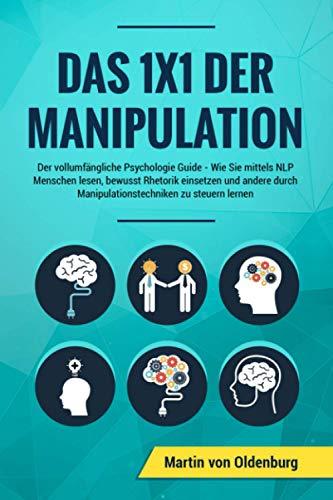 Das 1x1 der Manipulation: Der vollumfängliche Psychologie Guide: Wie Sie mittels NLP...