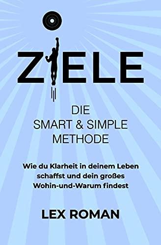 Ziele: Die SMART & SIMPLE Methode – Wie du Klarheit in deinem Leben schaffst und dein...
