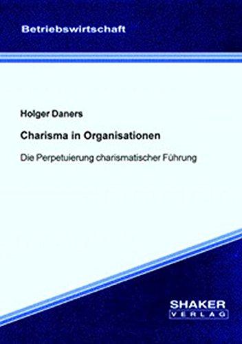 Charisma in Organisationen - Die Perpetuierung charismatischer Führung (Berichte aus der...