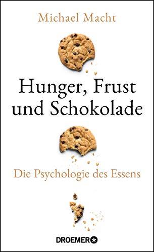 Hunger, Frust und Schokolade: Die Psychologie des Essens (Über die Bedeutung der Gefühle...
