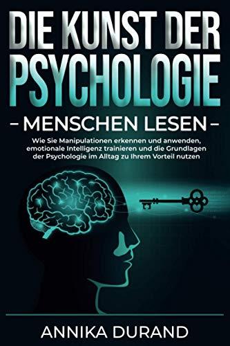 DIE KUNST DER PSYCHOLOGIE - Menschen lesen: Wie Sie Manipulationen erkennen und anwenden,...