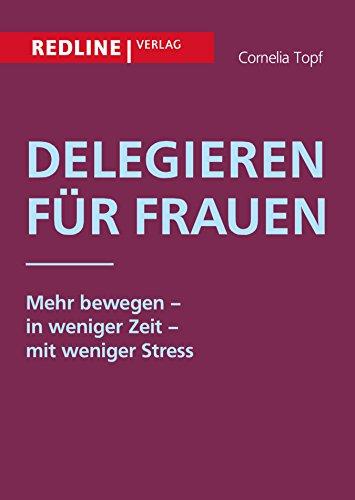 Delegieren für Frauen: Mehr bewegen - in weniger Zeit - mit weniger Stress