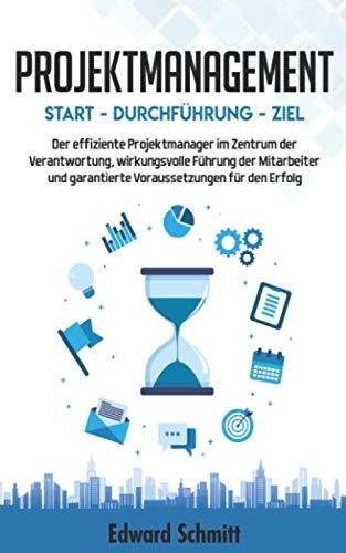 PROJEKTMANAGEMENT: Start - Durchführung - Ziel: Der Projektmanager im Zentrum der...