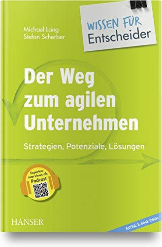 Der Weg zum agilen Unternehmen – Wissen für Entscheider: Strategien, Potenziale,...