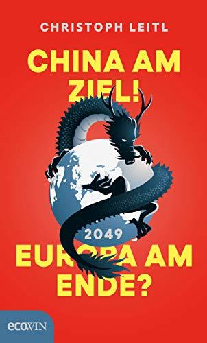 China am Ziel! Europa am Ende? Der Kampf um die Führung in der Weltwirtschaft. Warum...
