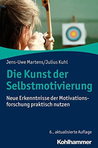 Die Kunst der Selbstmotivierung: Neue Erkenntnisse der Motivationsforschung praktisch...