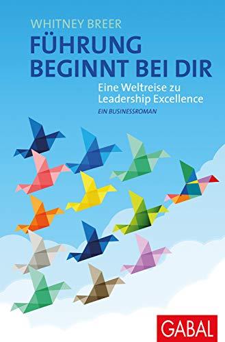 Führung beginnt bei dir: Eine Weltreise zu Leadership Excellence. Ein Businessroman (Dein...