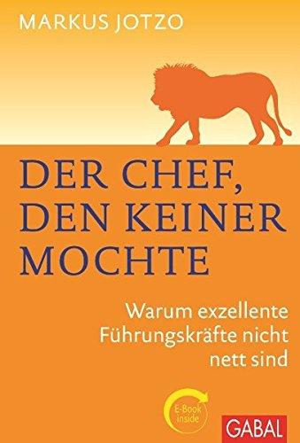 Der Chef, den keiner mochte: Warum exzellente Führungskräfte nicht nett sind. Plus eBook...