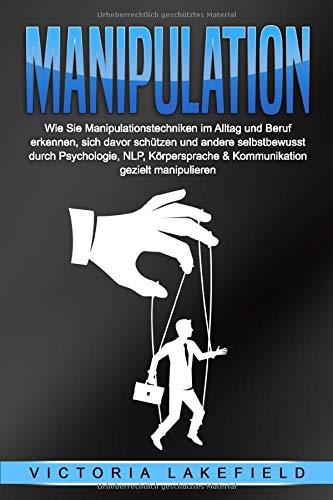 MANIPULATION: Wie Sie Manipulationstechniken im Alltag und Beruf erkennen, sich davor...