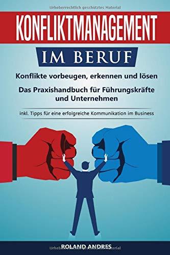 Konfliktmanagement im Beruf: Konflikte vorbeugen, erkennen und lösen! Das Praxishandbuch...
