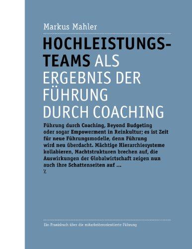 Hochleistungsteams als Ergebnis der Führung durch Coaching: Ein Praxisbuch über die...