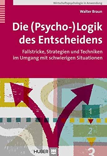 Die (Psycho-)Logik des Entscheidens. Fallstricke, Strategien und Techniken im Umgang mit...