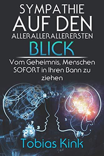 SYMPATHIE AUF DEN ALLERALLERALLERERSTEN BLICK: Das Geheimnis, wie Sie Menschen SOFORT in...