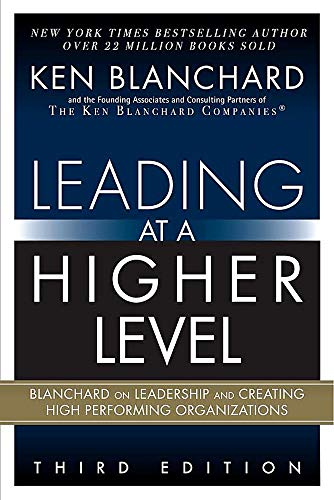 Leading at a Higher Level: Blanchard on Leadership and Creating High Performing...