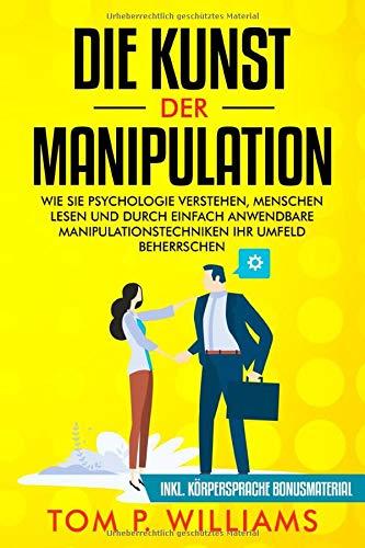 Die Kunst der Manipulation: Wie Sie Psychologie verstehen, Menschen lesen und durch...