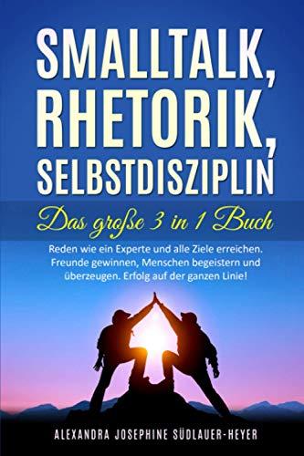 Smalltalk - Rhetorik - Selbstdisziplin - Das Große 3 in 1 Buch: Reden wie ein Experte und...