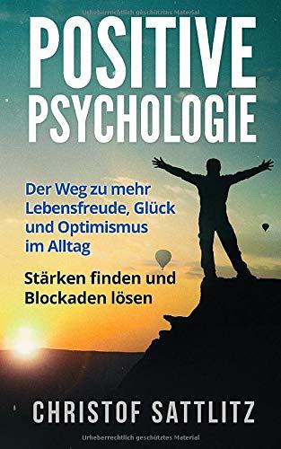 Positive Psychologie: Der Weg zu mehr Lebensfreude, Glück und Optimismus im Alltag....