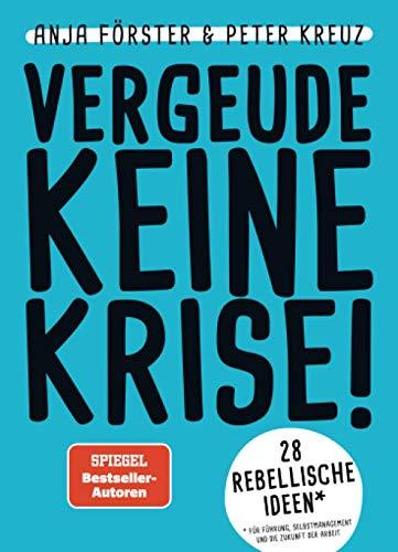 VERGEUDE KEINE KRISE!: 28 rebellische Ideen für Führung, Selbstmanagement und die...