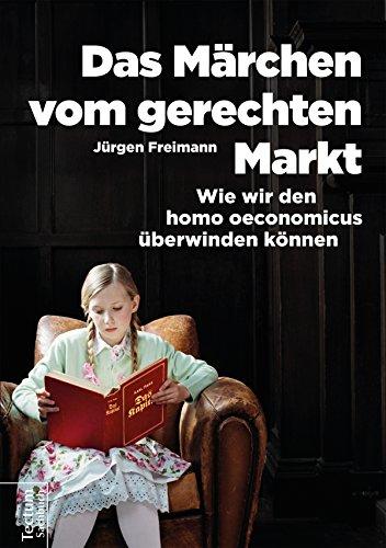 Das Märchen vom gerechten Markt: Wie wir den homo oeconomicus überwinden können