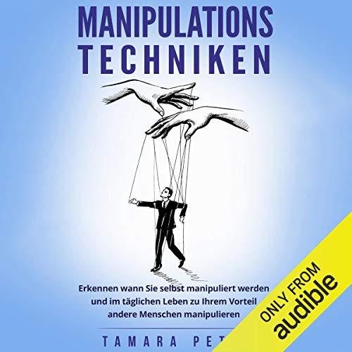 Manipulationstechniken: Erkennen wann Sie selbst manipuliert werden und im täglichen...