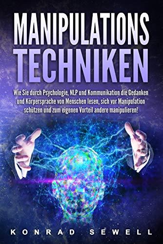 Manipulationstechniken: Wie Sie durch Psychologie, NLP und Kommunikation die Gedanken und...