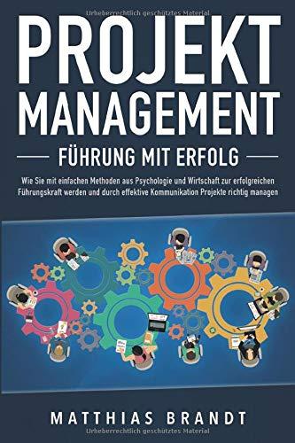 PROJEKTMANAGEMENT - Führung mit Erfolg: Wie Sie mit einfachen Methoden aus Psychologie...