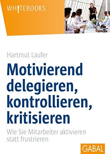 Motivierend delegieren, kontrollieren, kritisieren: Wie Sie Mitarbeiter aktivieren statt...