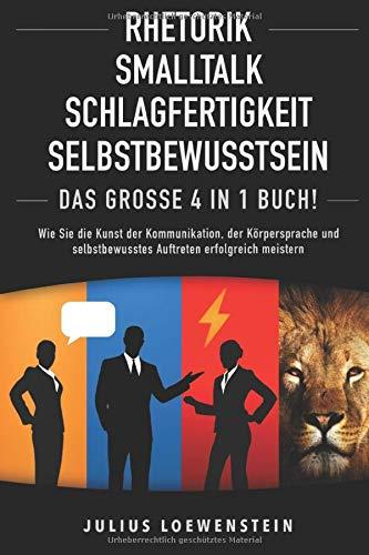 RHETORIK | SMALLTALK | SCHLAGFERTIGKEIT | SELBSTBEWUSSTSEIN - Das Große 4 in 1 Buch!: Wie...
