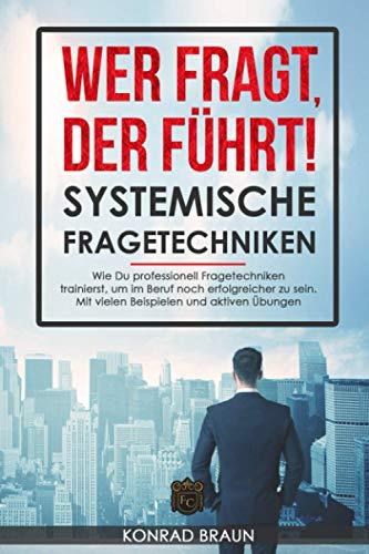 WER FRAGT, DER FÜHRT! - Systemische Fragetechniken: Wie Du professionell Fragetechniken...