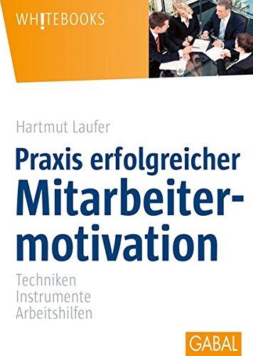 Praxis erfolgreicher Mitarbeitermotivation: Techniken, Instrumente, Arbeitshilfen...