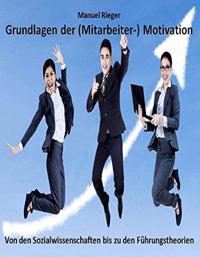 Grundlagen der (Mitarbeiter-) Motivation: Von den Sozialwissenschaften bis zu den...