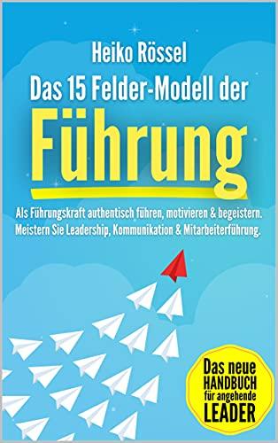 Das 15 Felder-Modell der Führung: Als Führungskraft authentisch führen, motivieren &...