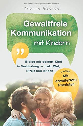 Gewaltfreie Kommunikation mit Kindern: Bleibe mit deinem Kind in Verbindung — trotz Wut,...